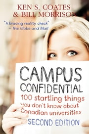 Campus Confidential - 100 startling things you don't know about Canadian universities (Second Edition) ebook by Ken S. Coates,Bill Morrison