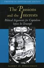 The Passions and the Interests - Political Arguments for Capitalism before Its Triumph (Twentieth Anniversary Edition) ebook by Albert O. Hirschman
