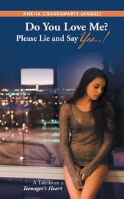 Do You Love Me? Please Lie and Say Yes..! - A Tale from a Teenager's Heart ebook by Ankita Chakrawarty (Angel)