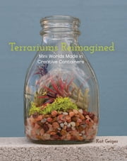 Terrariums Reimagined - Mini Worlds Made in Creative Containers ebook by Kat  Geiger