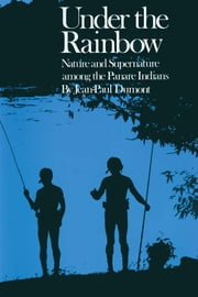 Under the Rainbow - Nature and Supernature among the Panare Indians ebook by Jean-Paul Dumont