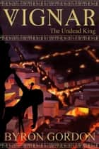 Vignar and the Undead King ebook by Byron Gordon