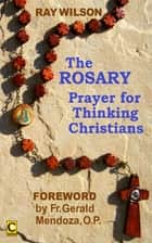 The Rosary: Prayer for Thinking Christians 電子書 by Ray Wilson