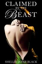 Claimed by the Beast (Marked by the Beast Erotica Series) ebook by Shellie Jayne Black