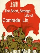 The Short, Strange Life of Comrade Lin ebook by R. Jean Mathieu
