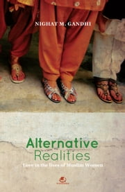 ALTERNATIVE REALITIES:LOVE IN THE LIVES OF MUSLIM WOMEN ebook by NIGHAT M. GANDHI