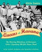 Queens of Havana - The Amazing Adventures of Anacaona, Cuba's Legendary All-Girl Dance Band eBook by Alicia Castro, Ingrid Kummels, Manfred Schäfer