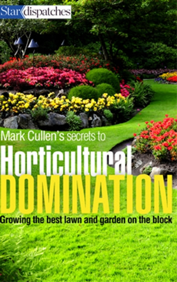 Mark Cullen's Secrets to Horticultural Domination - Growing the Best Lawn and Garden on the Block ebook by Mark Cullen