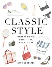 Classic Style - Hand It Down, Dress It Up, Wear It Out ebook by Kobo.Web.Store.Products.Fields.ContributorFieldViewModel
