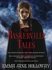 The Baskerville Tales (Short Stories) - The Adventure of the Wollaston Ritual, The Strange and Alarming Courtship of Miss Imogen Roth, The Steamspinner Mutiny ebook by Emma Jane Holloway