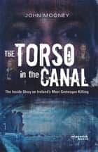 The Torso in the Canal - The inside story on Ireland's most grotesque murder ebook by John Mooney