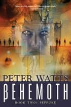 Behemoth: Seppuku - Rifters Trilogy, Book 3 Part II ebook by Peter Watts