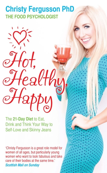 Hot, Healthy, Happy - The 21-Day Diet to Eat, Drink and Think Your Way to Self-Love and Skinny Jeans ebook by Christy Fergusson, PhD