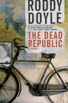 The Dead Republic - A Novel ebook by Roddy Doyle