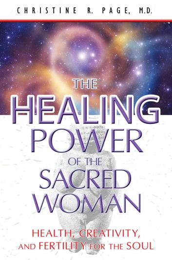 The Healing Power of the Sacred Woman - Health, Creativity, and Fertility for the Soul ebook by Christine R. Page, M.D.