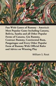 Fun With Games of Rummy - America's Most Popular Game Including Canasta, Bolivia, Samba and all Other Popular Forms of Canasta, Gin Rummy, Contract Rummy, Continental Rum, Panguingue and Every Other Popular Form of Rummy With Official Rules and Advic ebook by William S. Root