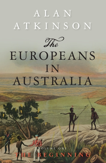 The Europeans in Australia - A History - Volume 1 - The Beginning ebook by Alan Atkinson
