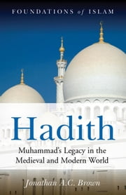 Hadith - Muhammad's Legacy in the Medieval and Modern World ebook by Jonathan A.C. Brown