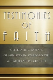 Testimonies of Faith - Celebrating 50 Years of Ministry in Scarborough at Faith Baptist Church ebook by Pia Thompson