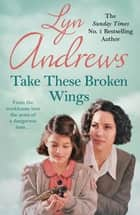 Take these Broken Wings - Can she escape her tragic past? ebook by Lyn Andrews