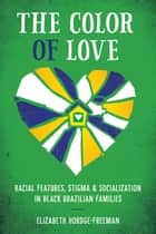 The Color of Love - Racial Features, Stigma, and Socialization in Black Brazilian Families ebook by Elizabeth Hordge-Freeman