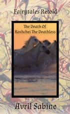 The Death Of Koshchei The Deathless ebook by Avril Sabine