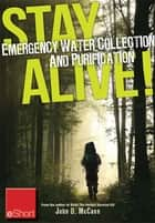 Stay Alive - Emergency Water Collection and Purification eShort - Know where to find sources of water & purification methods to make it safe to drink. ebook by John McCann