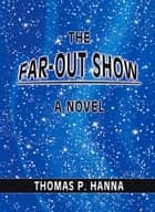 The Far-Out Show ebook by Thomas P. Hanna