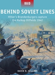 Behind Soviet Lines - Hitler's Brandenburgers capture the Maikop Oilfields 1942 ebook by David R. Higgins,Johnny Shumate,Mr Mark Stacey
