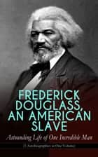 FREDERICK DOUGLASS, AN AMERICAN SLAVE – Astounding Life of One Incredible Man (3 Autobiographies in One Volume) - The Most Important African American Leader of the 19th Century: The Escape from Slavery, Life as a World-Renowned Activist against Slavery and Racism & Political Career after the Civil War ebook by Frederick Douglass