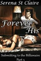 Forever His (Submitting to the Billionaire Part 3) ebook by Serena St Claire