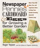 Newspaper, Pennies, Cardboard & Eggs--For Growing a Better Garden ebook by Roger Yepsen,The Editors of Organic Gardening