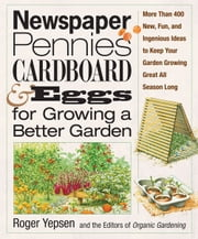 Newspaper, Pennies, Cardboard & Eggs--For Growing a Better Garden - More than 400 New, Fun, and Ingenious Ideas to Keep Your Garden Growing Great All Season Long ebook by Roger Yepsen, The Editors of Organic Gardening