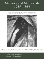 Memory and Memorials, 1789-1914 - Literary and Cultural Perspectives ebook by Matthew Campbell,Jaqueline M. Labbe,Sally Shuttleworth