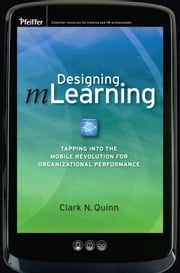 Designing mLearning - Tapping into the Mobile Revolution for Organizational Performance ebook by Clark N. Quinn