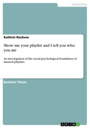 Show me your playlist and I tell you who you are - An investigation of the social psychological foundation of musical playlists ebook by Kathrin Rochow