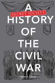 A Secret Society History of the Civil War ebook by Mark A. Lause