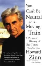 You Can't Be Neutral on a Moving Train - A Personal History of Our Times ebook by Howard Zinn