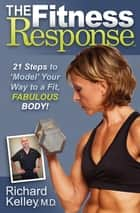 The Fitness Response - 21 Steps to 'Model' Your Way to a Fit, Fabulous Body! ebook by Richard Kelley, MD