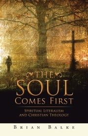 THE SOUL COMES FIRST - SPIRITUAL LITERALISM AND CHRISTIAN THEOLOGY ebook by BRIAN BALKE