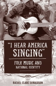 """I Hear America Singing"" - Folk Music and National Identity ebook by Rachel Clare Donaldson"