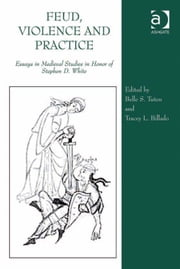 Feud, Violence and Practice - Essays in Medieval Studies in Honor of Stephen D. White ebook by Prof Dr Tracey L Billado,Professor Belle S Tuten