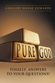 Pure God - Finally, Answers to Your Questions! ebook by Gregory Wayne Edwards