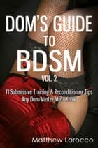 Dom's Guide To BDSM Vol. 2: 71 Submissive Training & Reconditioning Tips Any Dom/Master Must Know ebook by Matthew Larocco