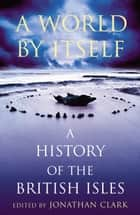 A World by Itself - A History of the British Isles ebook by Jonathan Clark