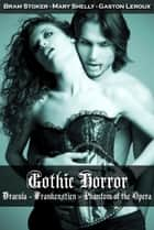 Gothic Horror: Dracula, Frankenstein, Phantom of the Opera eBook by Bram Stoker, Mary Shelly, Gaston Leroux
