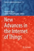 New Advances in the Internet of Things ebook by Ronald R. Yager, Jordán Pascual Espada
