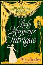 Lady Margery's Intrigue - Regency Royal 4 ebook by M.C. Beaton