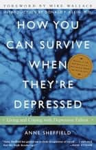 How You Can Survive When They're Depressed - Living and Coping with Depression Fallout ebook by Anne Sheffield, Mike Wallace, Donald F. Klein,...