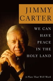 We Can Have Peace in the Holy Land - A Plan That Will Work ebook by Jimmy Carter
